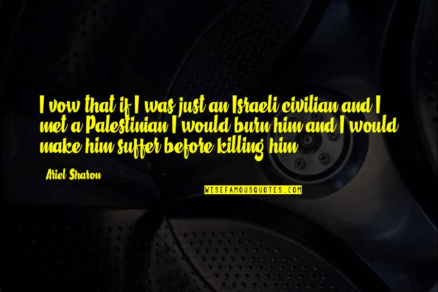 Civilian Quotes By Ariel Sharon: I vow that if I was just an