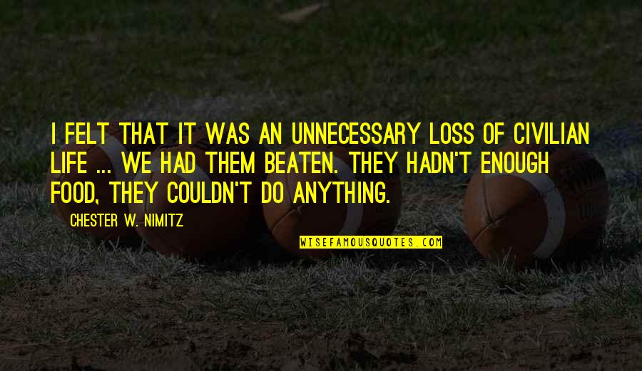 Civilian Quotes By Chester W. Nimitz: I felt that it was an unnecessary loss