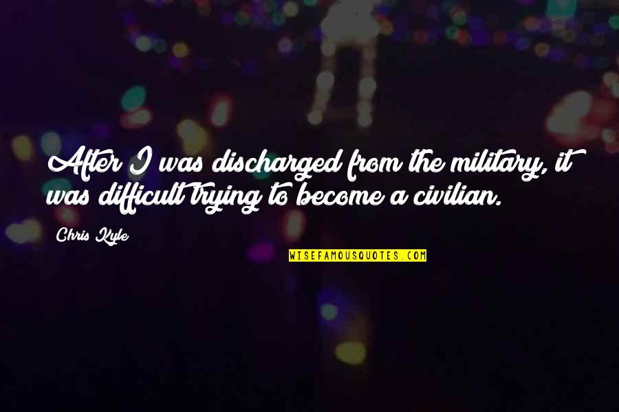 Civilian Quotes By Chris Kyle: After I was discharged from the military, it