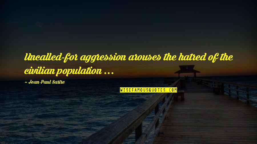 Civilian Quotes By Jean-Paul Sartre: Uncalled-for aggression arouses the hatred of the civilian