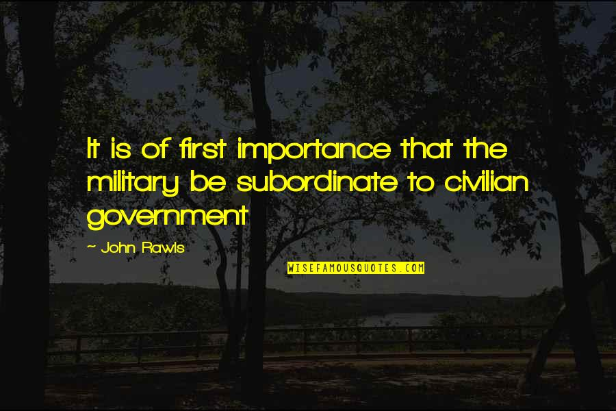 Civilian Quotes By John Rawls: It is of first importance that the military