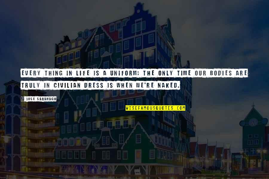 Civilian Quotes By Jose Saramago: Every thing in life is a uniform; the