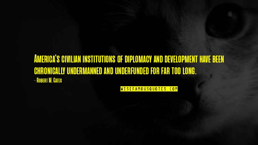 Civilian Quotes By Robert M. Gates: America's civilian institutions of diplomacy and development have