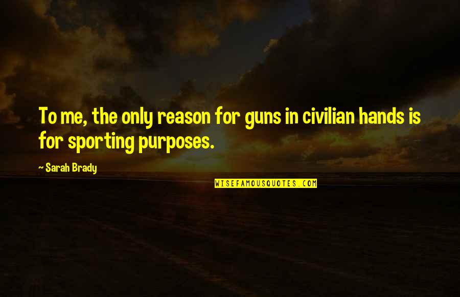 Civilian Quotes By Sarah Brady: To me, the only reason for guns in