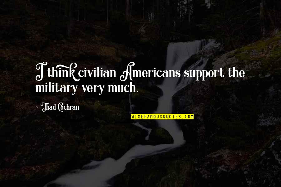 Civilian Quotes By Thad Cochran: I think civilian Americans support the military very