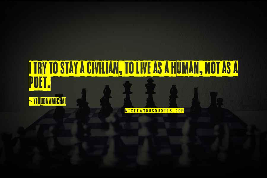 Civilian Quotes By Yehuda Amichai: I try to stay a civilian, to live