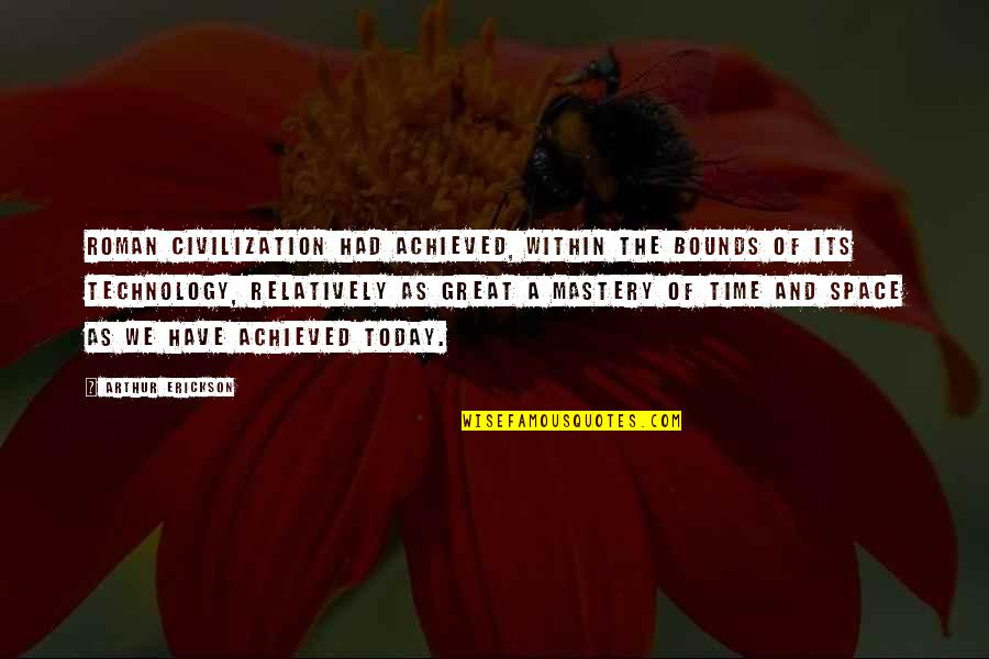 Civilization 3 Technology Quotes By Arthur Erickson: Roman civilization had achieved, within the bounds of