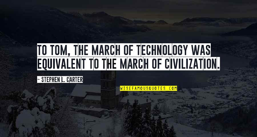 Civilization 3 Technology Quotes By Stephen L. Carter: To Tom, the march of technology was equivalent