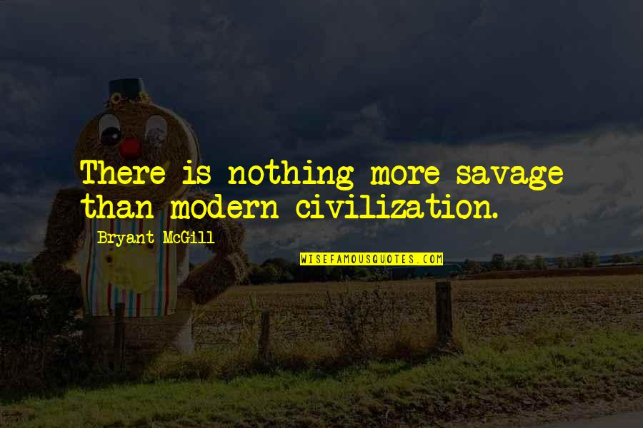 Civilization And Savagery Quotes By Bryant McGill: There is nothing more savage than modern civilization.