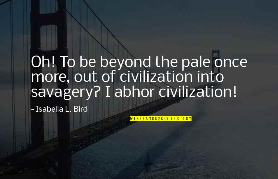 Civilization And Savagery Quotes By Isabella L. Bird: Oh! To be beyond the pale once more,