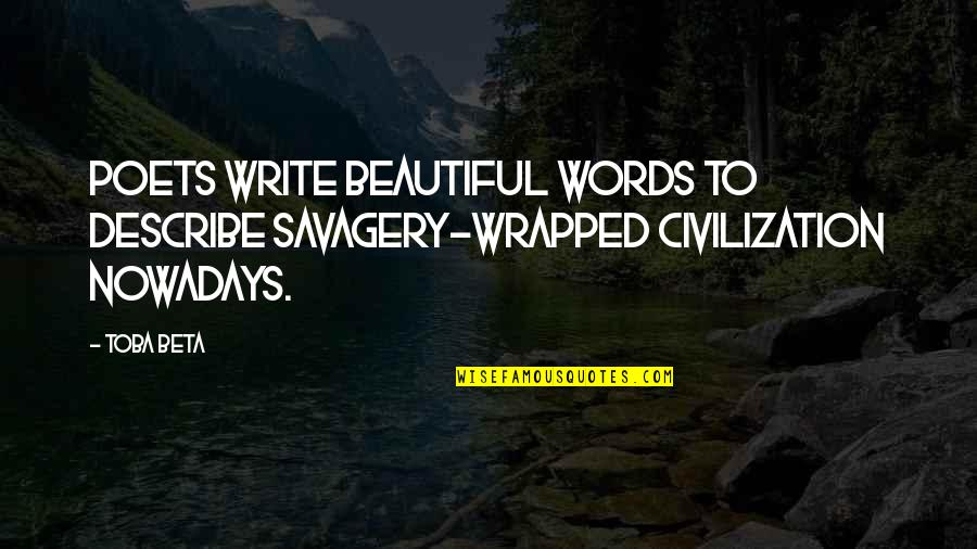 Civilization And Savagery Quotes By Toba Beta: Poets write beautiful words to describe savagery-wrapped civilization