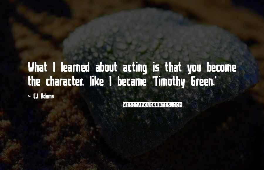 CJ Adams quotes: What I learned about acting is that you become the character, like I became 'Timothy Green.'