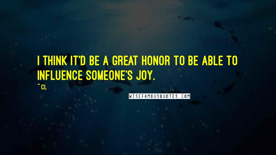 CL quotes: I think it'd be a great honor to be able to influence someone's joy.