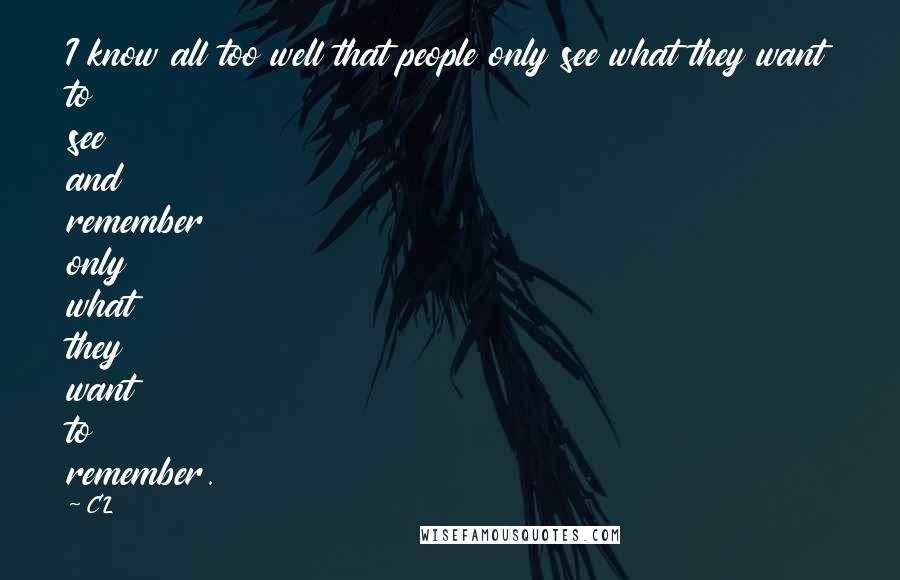 CL quotes: I know all too well that people only see what they want to see and remember only what they want to remember.