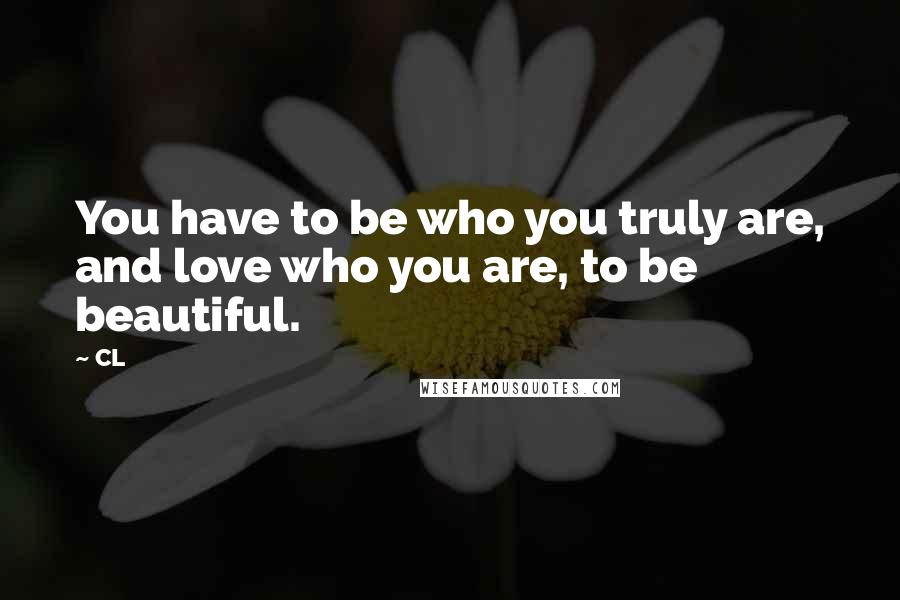 CL quotes: You have to be who you truly are, and love who you are, to be beautiful.