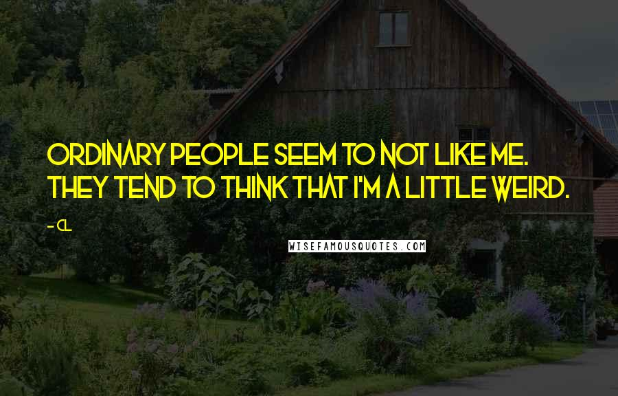 CL quotes: Ordinary people seem to not like me. They tend to think that I'm a little weird.