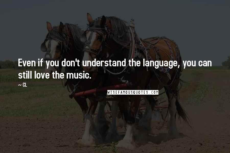 CL quotes: Even if you don't understand the language, you can still love the music.