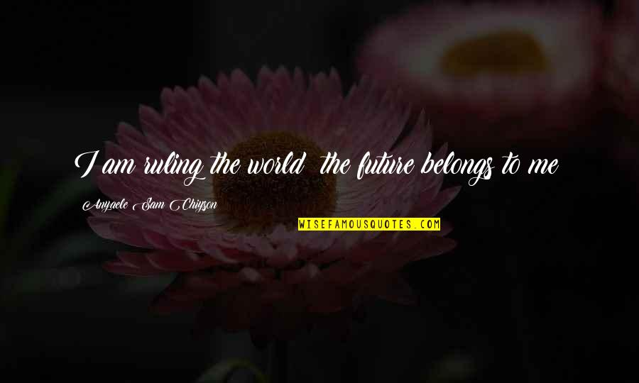 Claiborne Pell Quotes By Anyaele Sam Chiyson: I am ruling the world; the future belongs