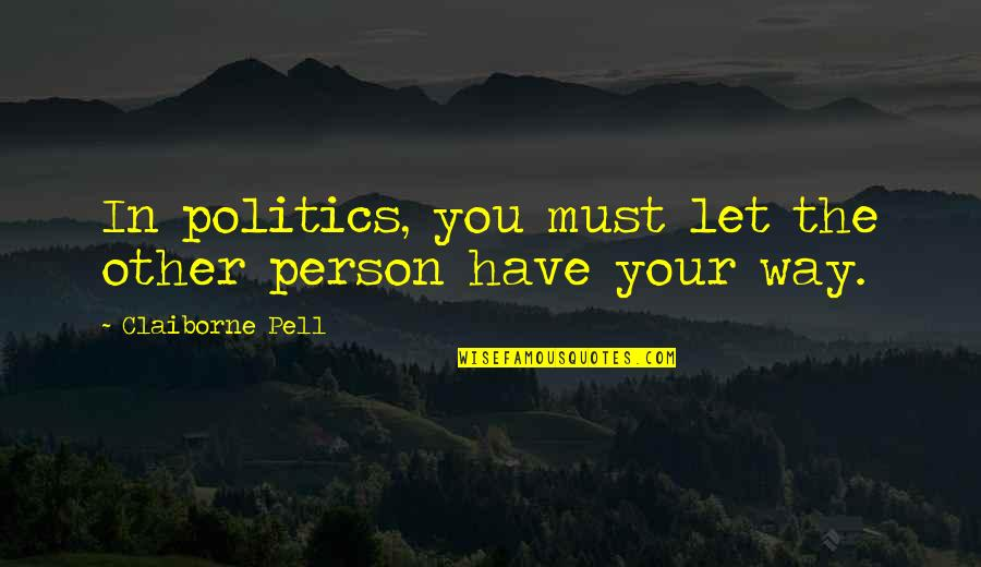 Claiborne Pell Quotes By Claiborne Pell: In politics, you must let the other person