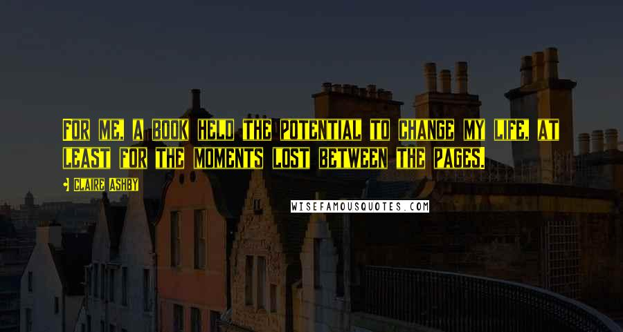 Claire Ashby quotes: For me, a book held the potential to change my life, at least for the moments lost between the pages.