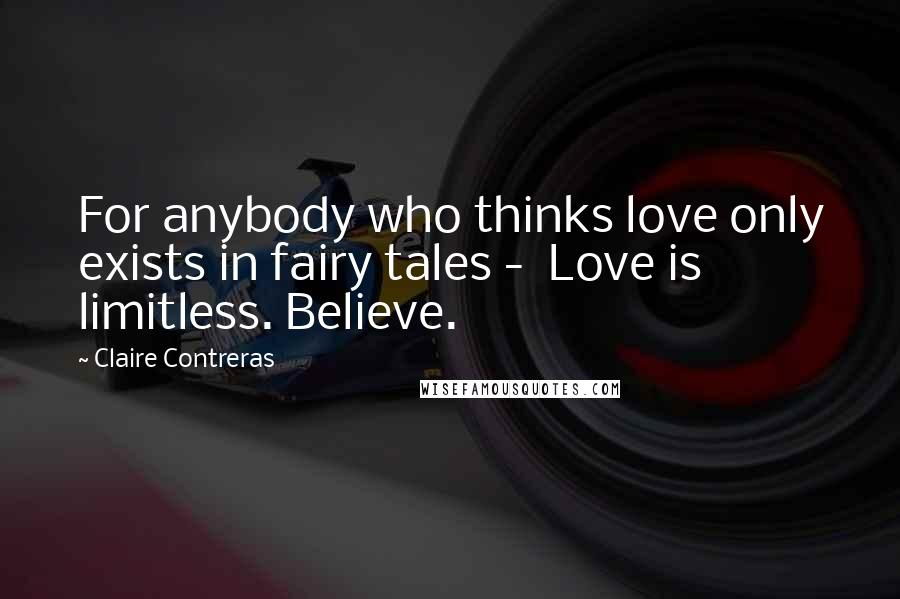 Claire Contreras quotes: For anybody who thinks love only exists in fairy tales - Love is limitless. Believe.