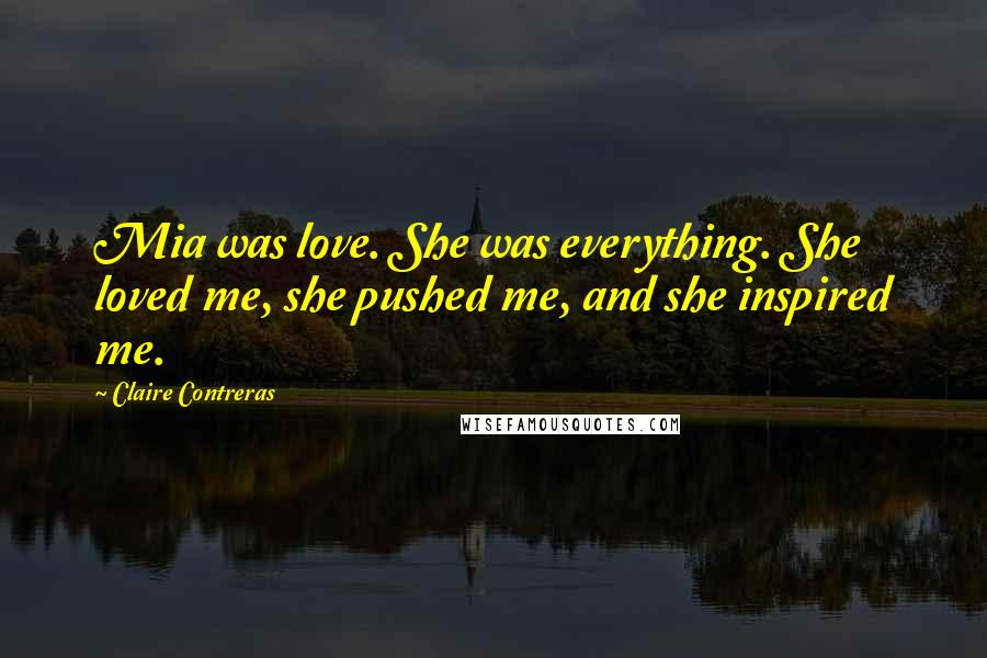 Claire Contreras quotes: Mia was love. She was everything. She loved me, she pushed me, and she inspired me.