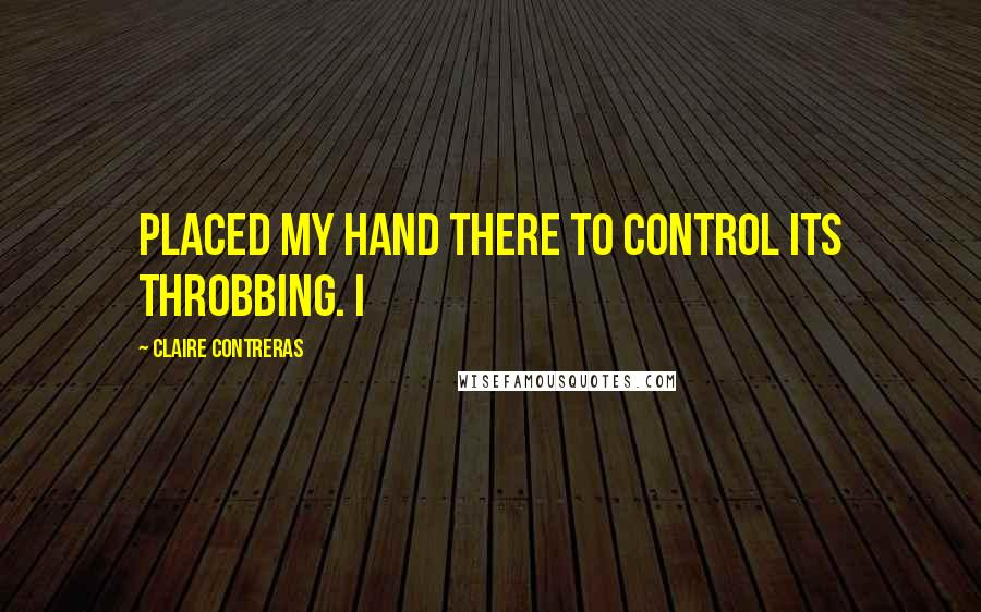Claire Contreras quotes: placed my hand there to control its throbbing. I
