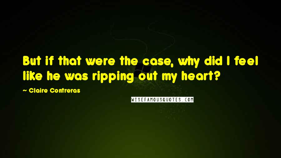 Claire Contreras quotes: But if that were the case, why did I feel like he was ripping out my heart?