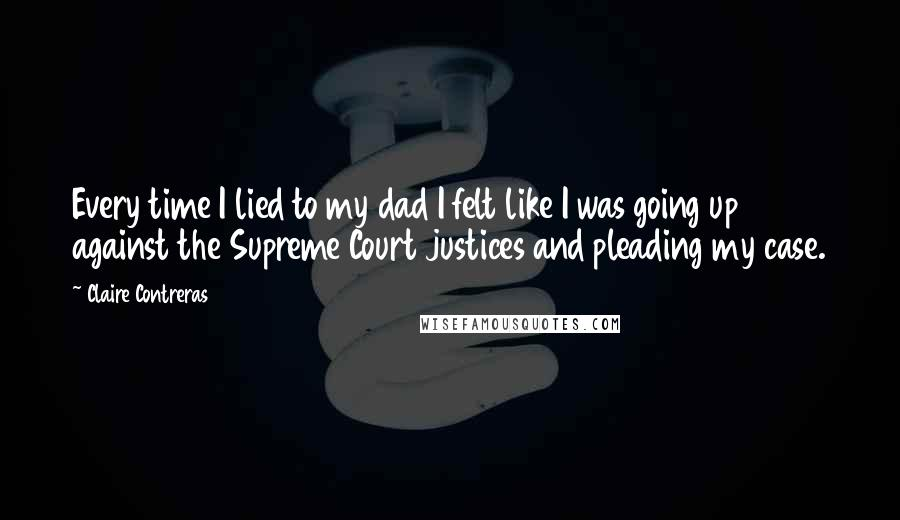 Claire Contreras quotes: Every time I lied to my dad I felt like I was going up against the Supreme Court justices and pleading my case.