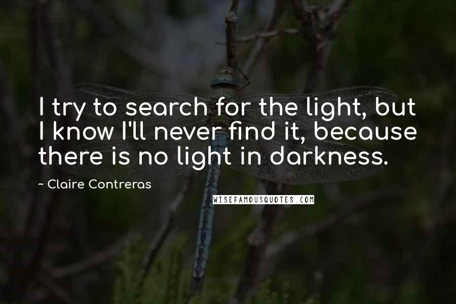 Claire Contreras quotes: I try to search for the light, but I know I'll never find it, because there is no light in darkness.