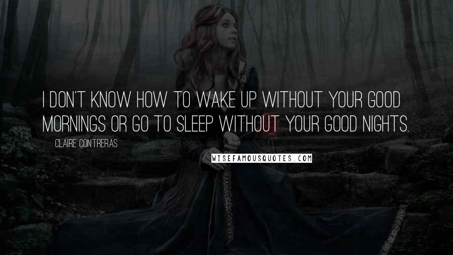 Claire Contreras quotes: I don't know how to wake up without your good mornings or go to sleep without your good nights.