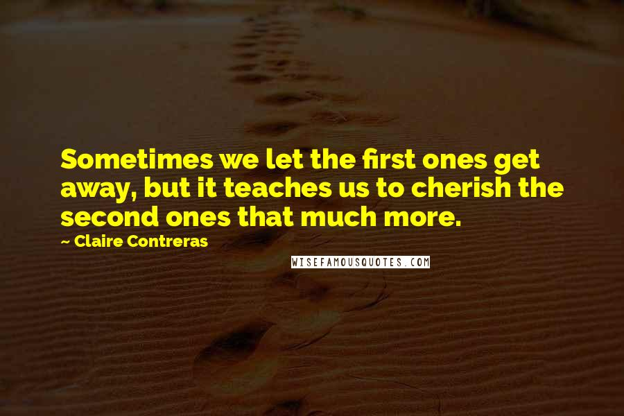 Claire Contreras quotes: Sometimes we let the first ones get away, but it teaches us to cherish the second ones that much more.