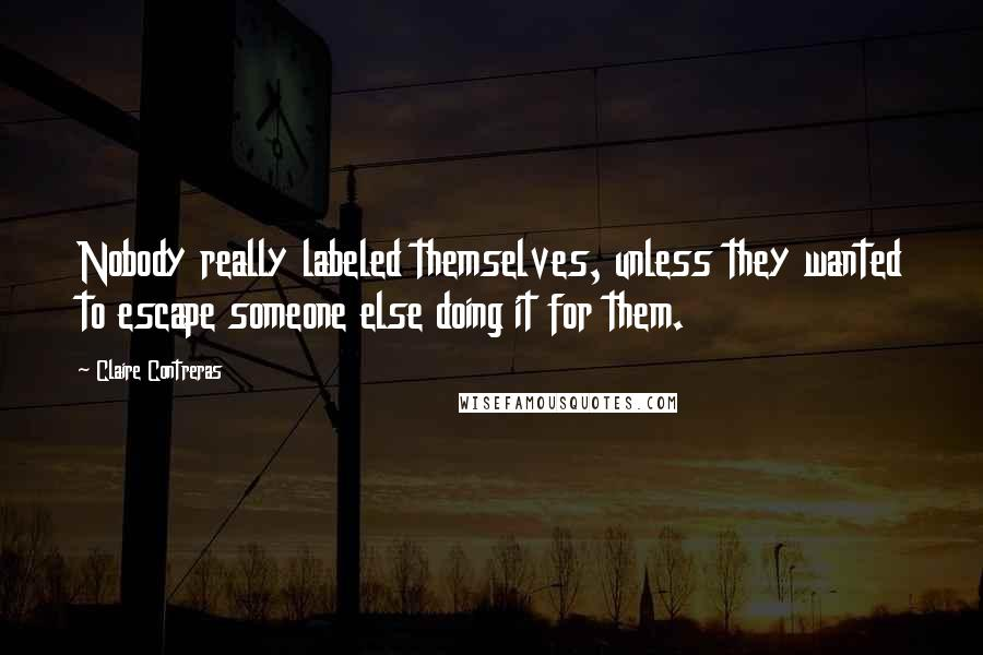 Claire Contreras quotes: Nobody really labeled themselves, unless they wanted to escape someone else doing it for them.