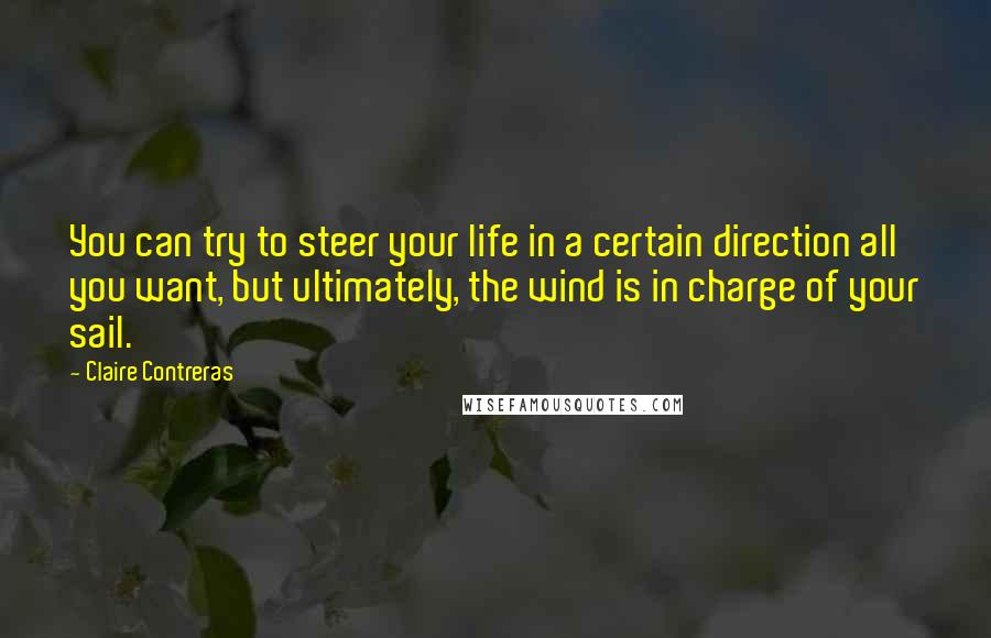 Claire Contreras quotes: You can try to steer your life in a certain direction all you want, but ultimately, the wind is in charge of your sail.