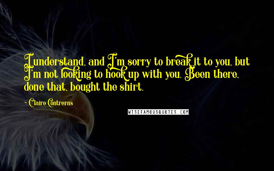 Claire Contreras quotes: I understand, and I'm sorry to break it to you, but I'm not looking to hook up with you. Been there, done that, bought the shirt.