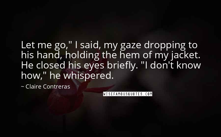 "Claire Contreras quotes: Let me go,"" I said, my gaze dropping to his hand, holding the hem of my jacket. He closed his eyes briefly. ""I don't know how,"" he whispered."