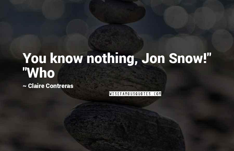 "Claire Contreras quotes: You know nothing, Jon Snow!"" ""Who"