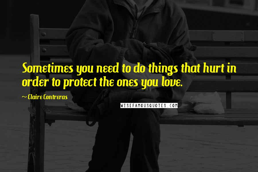 Claire Contreras quotes: Sometimes you need to do things that hurt in order to protect the ones you love.