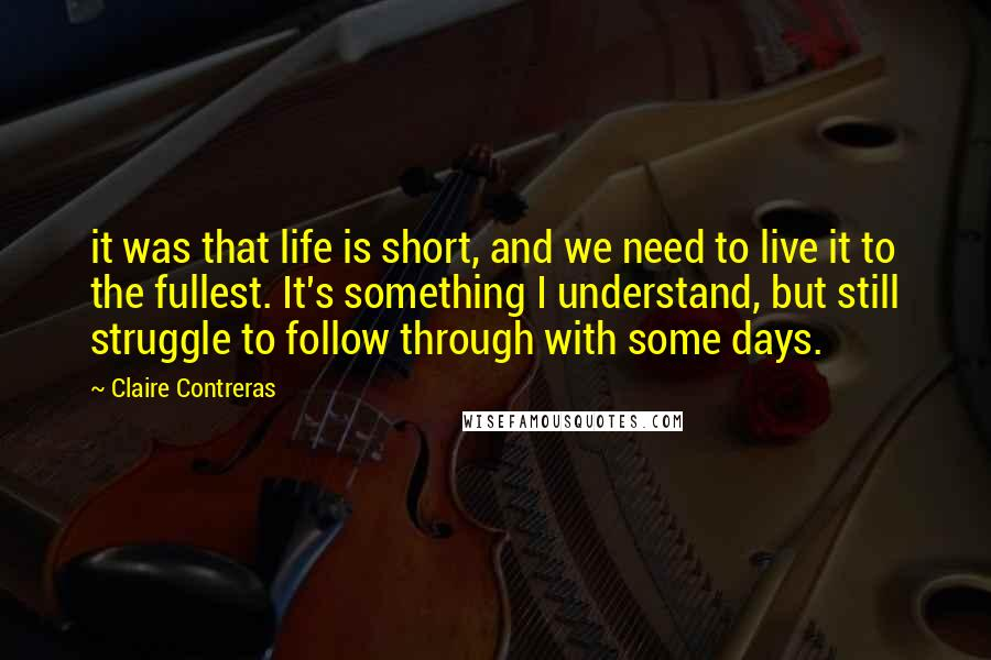 Claire Contreras quotes: it was that life is short, and we need to live it to the fullest. It's something I understand, but still struggle to follow through with some days.