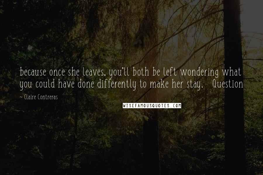 Claire Contreras quotes: because once she leaves, you'll both be left wondering what you could have done differently to make her stay. Question
