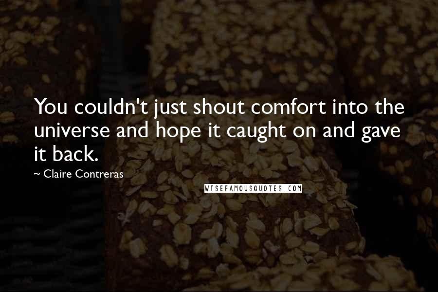 Claire Contreras quotes: You couldn't just shout comfort into the universe and hope it caught on and gave it back.
