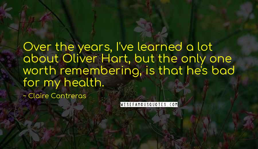 Claire Contreras quotes: Over the years, I've learned a lot about Oliver Hart, but the only one worth remembering, is that he's bad for my health.