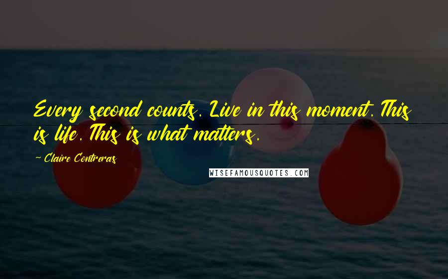 Claire Contreras quotes: Every second counts. Live in this moment. This is life. This is what matters.