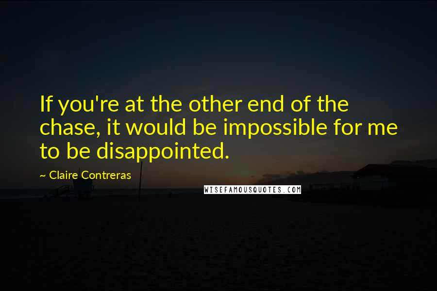 Claire Contreras quotes: If you're at the other end of the chase, it would be impossible for me to be disappointed.