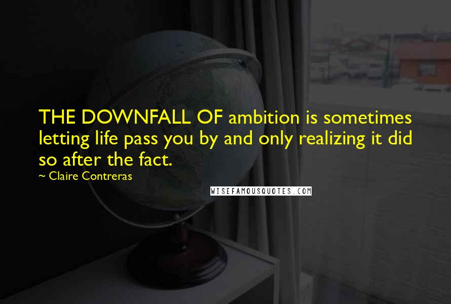 Claire Contreras quotes: THE DOWNFALL OF ambition is sometimes letting life pass you by and only realizing it did so after the fact.