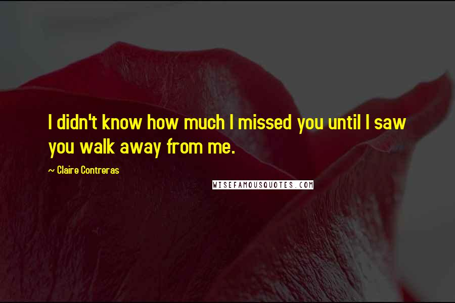 Claire Contreras quotes: I didn't know how much I missed you until I saw you walk away from me.