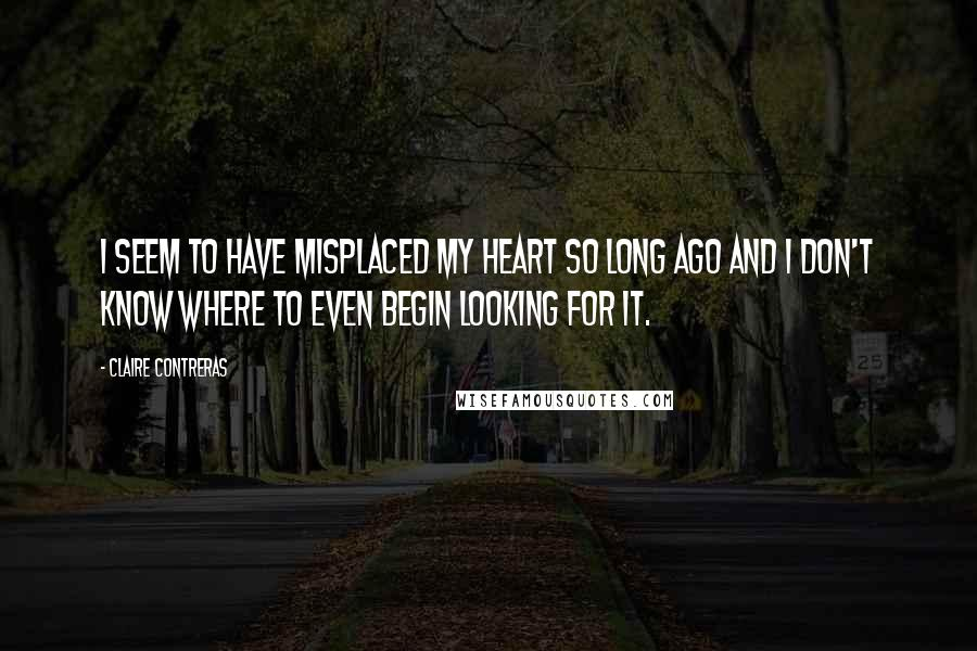 Claire Contreras quotes: I seem to have misplaced my heart so long ago and I don't know where to even begin looking for it.