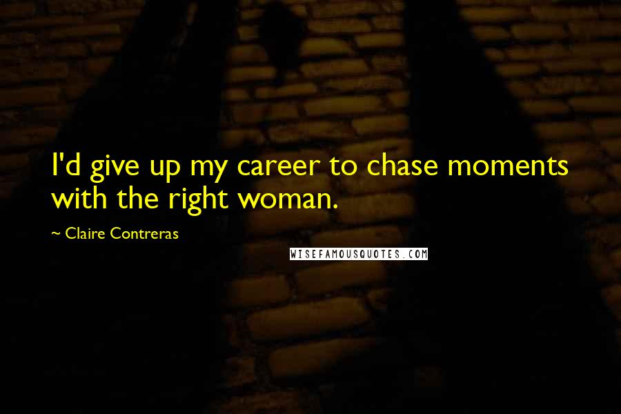 Claire Contreras quotes: I'd give up my career to chase moments with the right woman.