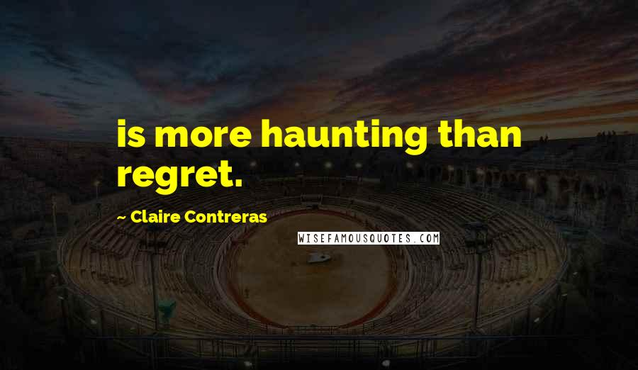 Claire Contreras quotes: is more haunting than regret.