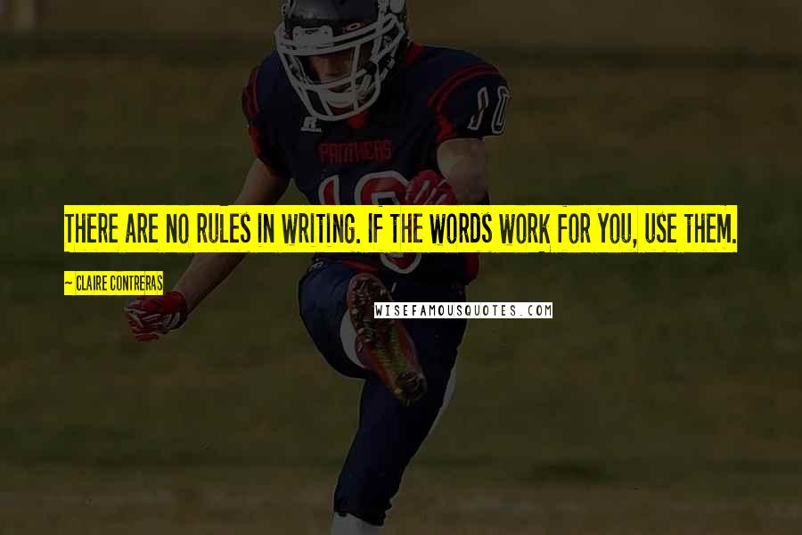Claire Contreras quotes: There are no rules in writing. If the words work for you, use them.